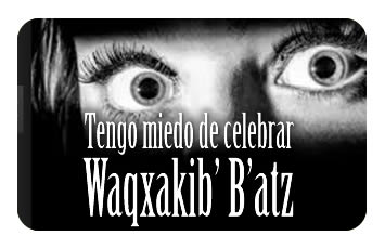 Tengo miedo de celebrar Waqxakib' B'atz